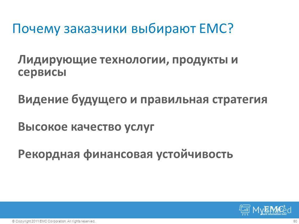 50© Copyright 2011 EMC Corporation. All rights reserved. Почему заказчики выбирают EMC? Лидирующие технологии, продукты и сервисы Видение будущего и правильная стратегия Высокое качество услуг Рекордная финансовая устойчивость