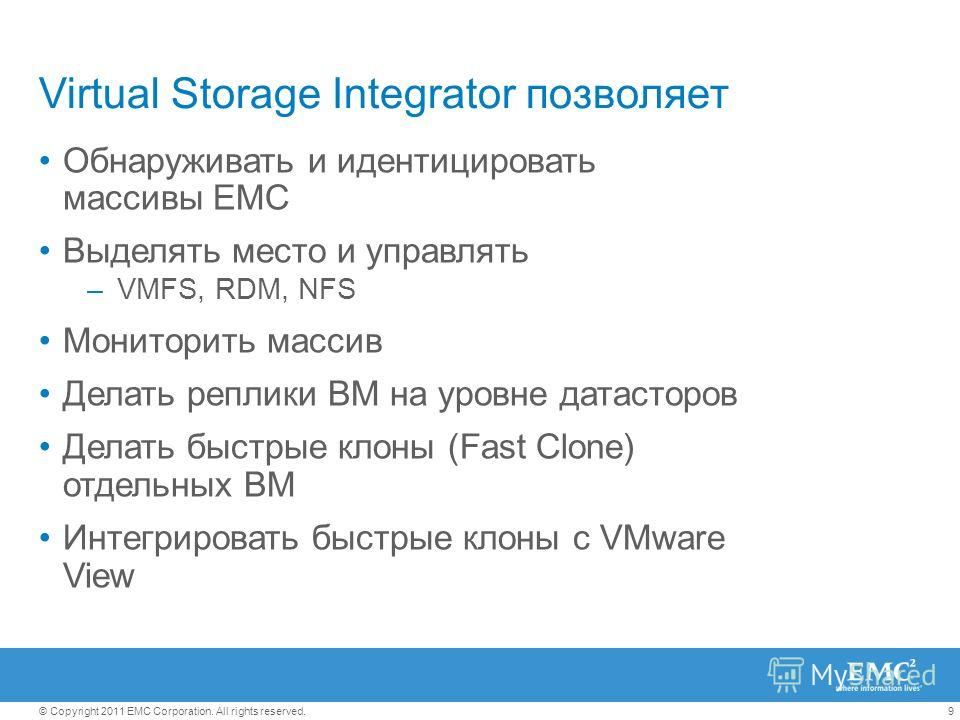 9© Copyright 2011 EMC Corporation. All rights reserved. Virtual Storage Integrator позволяет Обнаруживать и идентицировать массивы EMC Выделять место и управлять –VMFS, RDM, NFS Мониторить массив Делать реплики ВМ на уровне датасторов Делать быстрые