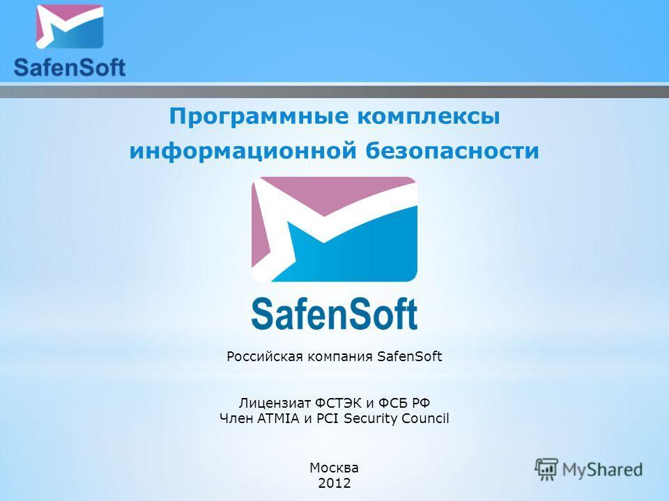 Программные комплексы информационной безопасности Москва 2012 Российская компания SafenSoft Лицензиат ФСТЭК и ФСБ РФ Член ATMIA и PCI Security Council