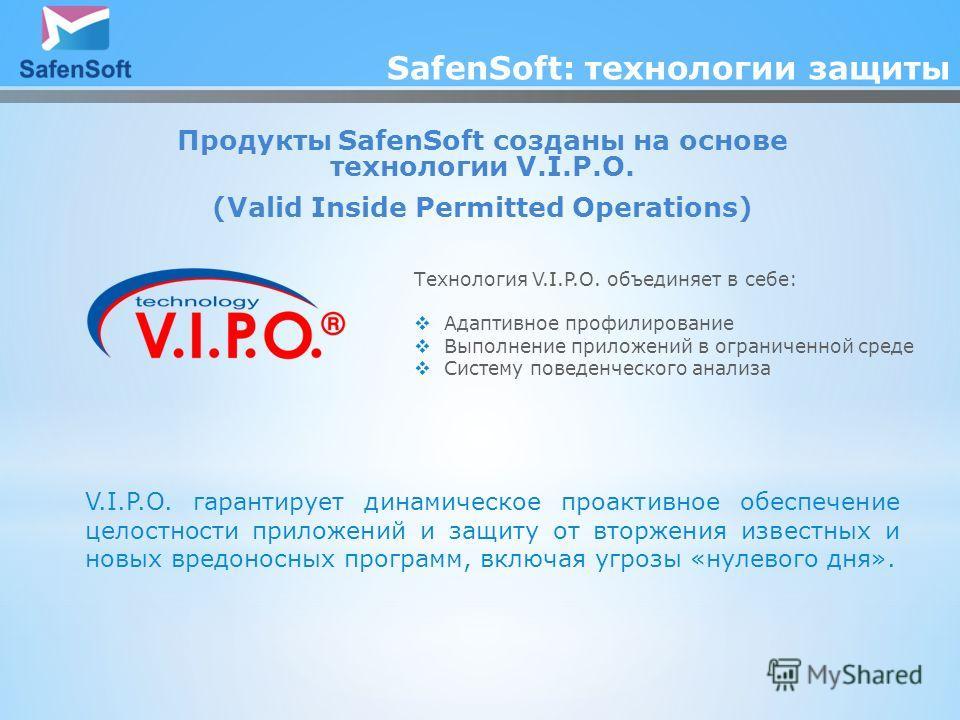 SafenSoft: технологии защиты Продукты SafenSoft созданы на основе технологии V.I.P.O. (Valid Inside Permitted Operations) Технология V.I.P.O. объединяет в себе: Адаптивное профилирование Выполнение приложений в ограниченной среде Систему поведенческо