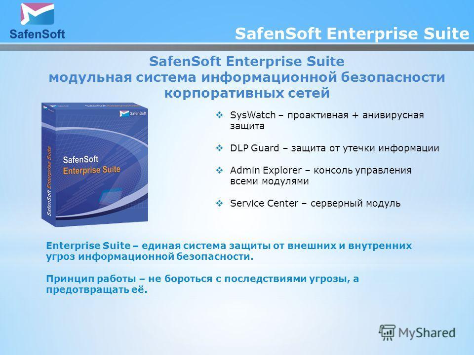 SafenSoft Enterprise Suite модульная система информационной безопасности корпоративных сетей SysWatch – проактивная + анивирусная защита DLP Guard – защита от утечки информации Admin Explorer – консоль управления всеми модулями Service Center – серве