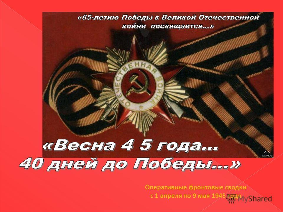 Оперативные фронтовые сводки с 1 апреля по 9 мая 1945 года