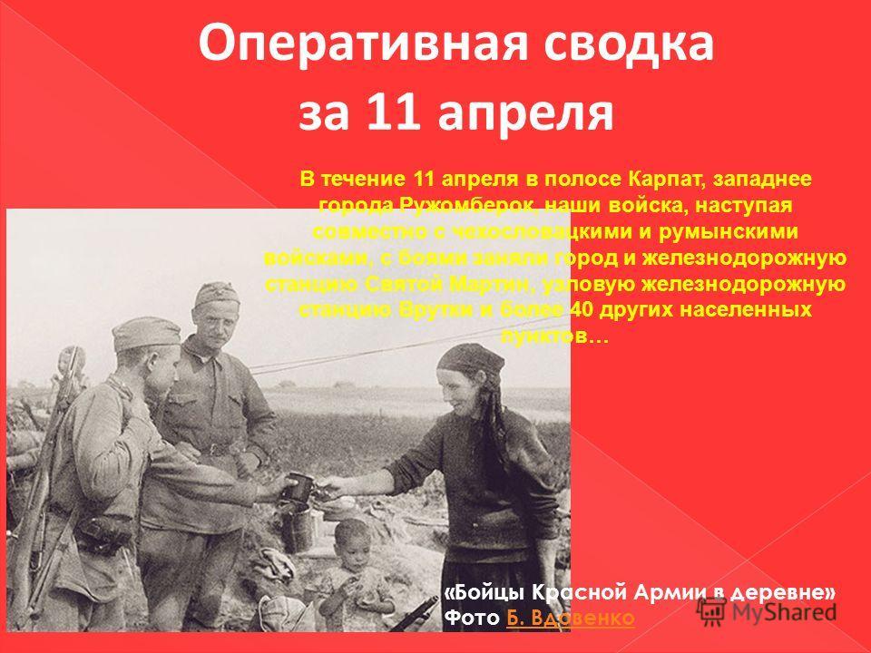 Оперативная сводка за 11 апреля В течение 11 апреля в полосе Карпат, западнее города Ружомберок, наши войска, наступая совместно с чехословацкими и румынскими войсками, с боями заняли город и железнодорожную станцию Святой Мартин, узловую железнодоро