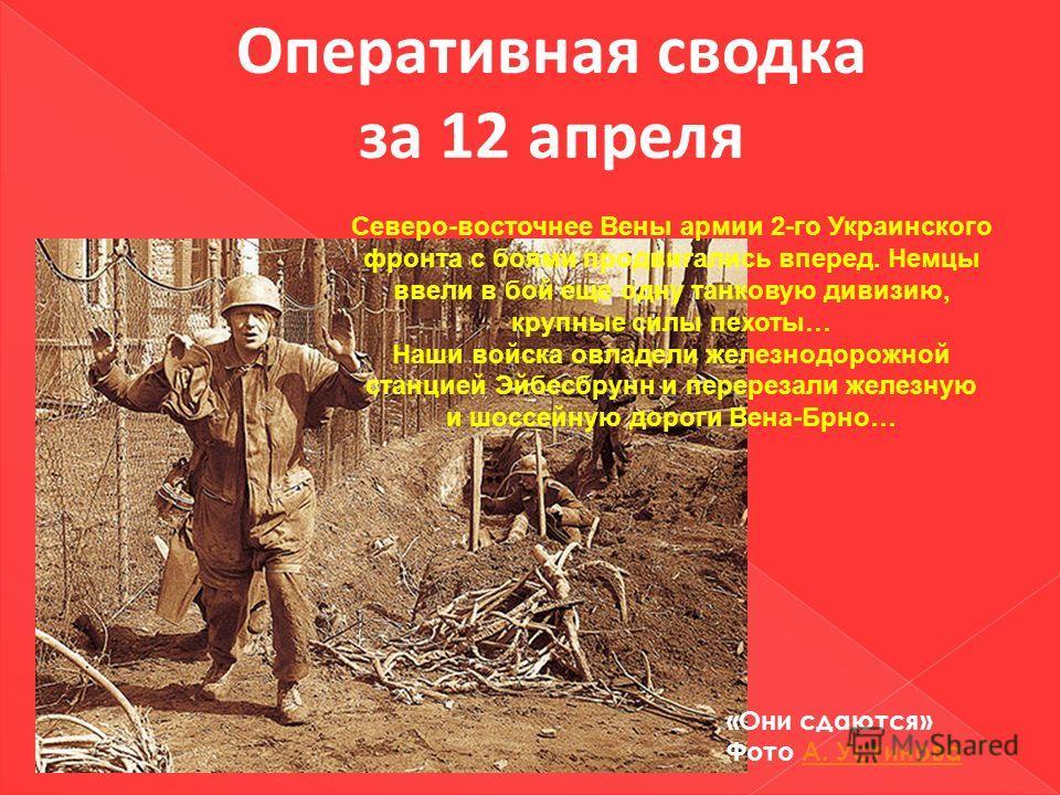 Оперативная сводка за 12 апреля Северо-восточнее Вены армии 2-го Украинского фронта с боями продвигались вперед. Немцы ввели в бой еще одну танковую дивизию, крупные силы пехоты… Наши войска овладели железнодорожной станцией Эйбесбрунн и перерезали ж