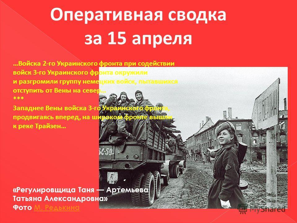 Оперативная сводка за 15 апреля …Войска 2-го Украинского фронта при содействии войск 3-го Украинского фронта окружили и разгромили группу немецких войск, пытавшихся отступить от Вены на север… *** Западнее Вены войска 3-го Украинского фронта, продвиг