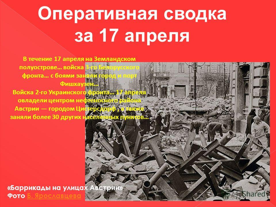 Оперативная сводка за 17 апреля В течение 17 апреля на Земландском полуострове… войска 3-го Белорусского фронта… с боями заняли город и порт Фишхаузен… Войска 2-го Украинского фронта… 17 апреля овладели центром нефтеносного района Австрии городом Цис