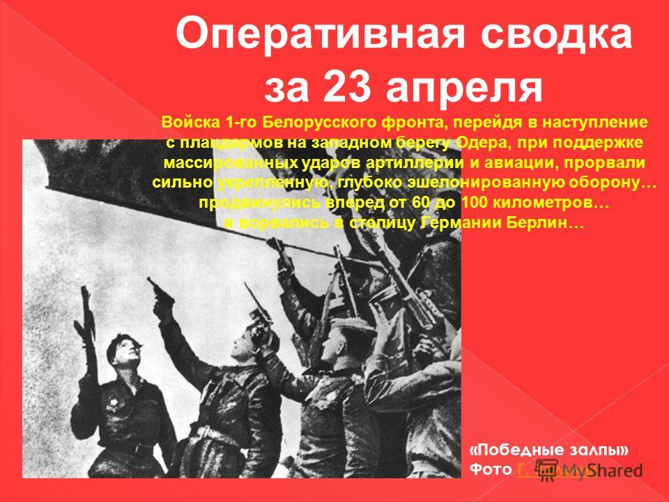 Оперативная сводка за 23 апреля Войска 1-го Белорусского фронта, перейдя в наступление с плацдармов на западном берегу Одера, при поддержке массированных ударов артиллерии и авиации, прорвали сильно укрепленную, глубоко эшелонированную оборону… продв