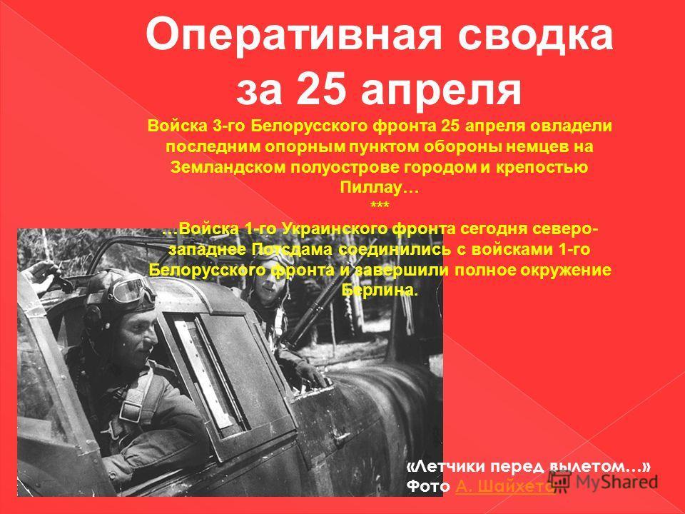 Оперативная сводка за 25 апреля Войска 3-го Белорусского фронта 25 апреля овладели последним опорным пунктом обороны немцев на Земландском полуострове городом и крепостью Пиллау… *** …Войска 1-го Украинского фронта сегодня северо- западнее Потсдама с