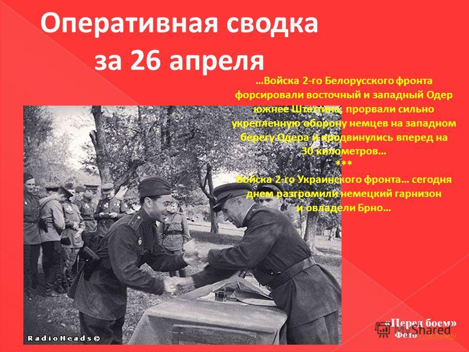 Оперативная сводка за 26 апреля …Войска 2-го Белорусского фронта форсировали восточный и западный Одер южнее Штеттина, прорвали сильно укрепленную оборону немцев на западном берегу Одера и продвинулись вперед на 30 километров… *** Войска 2-го Украинс