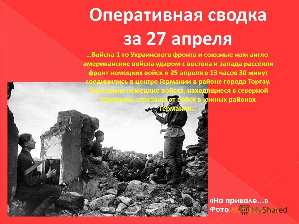 Оперативная сводка за 27 апреля …Войска 1-го Украинского фронта и союзные нам англо- американские войска ударом с востока и запада рассекли фронт немецких войск и 25 апреля в 13 часов 30 минут соединились в центре Германии в районе города Торгау. Тем