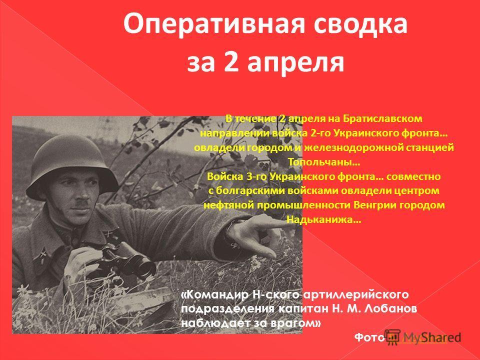 Оперативная сводка за 2 апреля В течение 2 апреля на Братиславском направлении войска 2-го Украинского фронта… овладели городом и железнодорожной станцией Топольчаны… Войска 3-го Украинского фронта… совместно с болгарскими войсками овладели центром н
