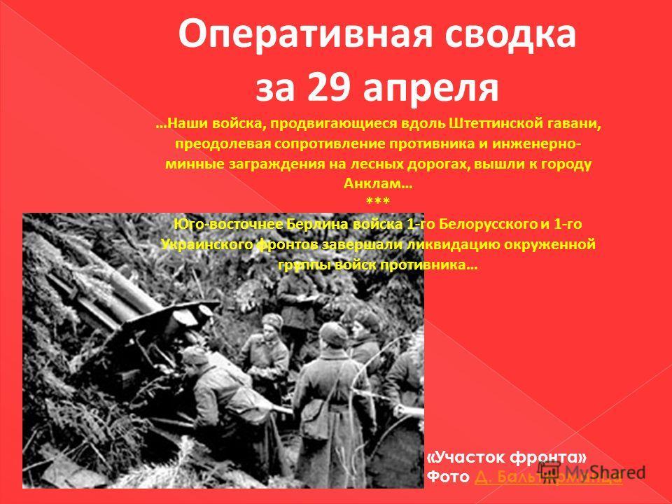 Оперативная сводка за 29 апреля …Наши войска, продвигающиеся вдоль Штеттинской гавани, преодолевая сопротивление противника и инженерно- минные заграждения на лесных дорогах, вышли к городу Анклам… *** Юго-восточнее Берлина войска 1-го Белорусского и
