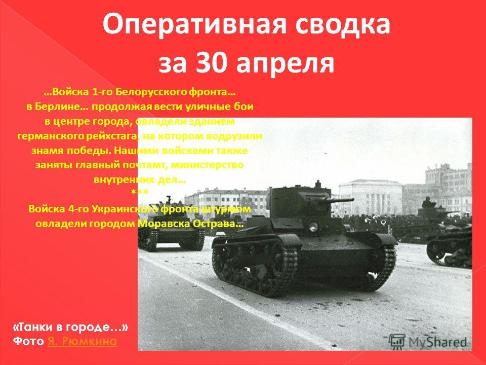 Оперативная сводка за 30 апреля …Войска 1-го Белорусского фронта… в Берлине… продолжая вести уличные бои в центре города, овладели зданием германского рейхстага, на котором водрузили знамя победы. Нашими войсками также заняты главный почтамт, министе
