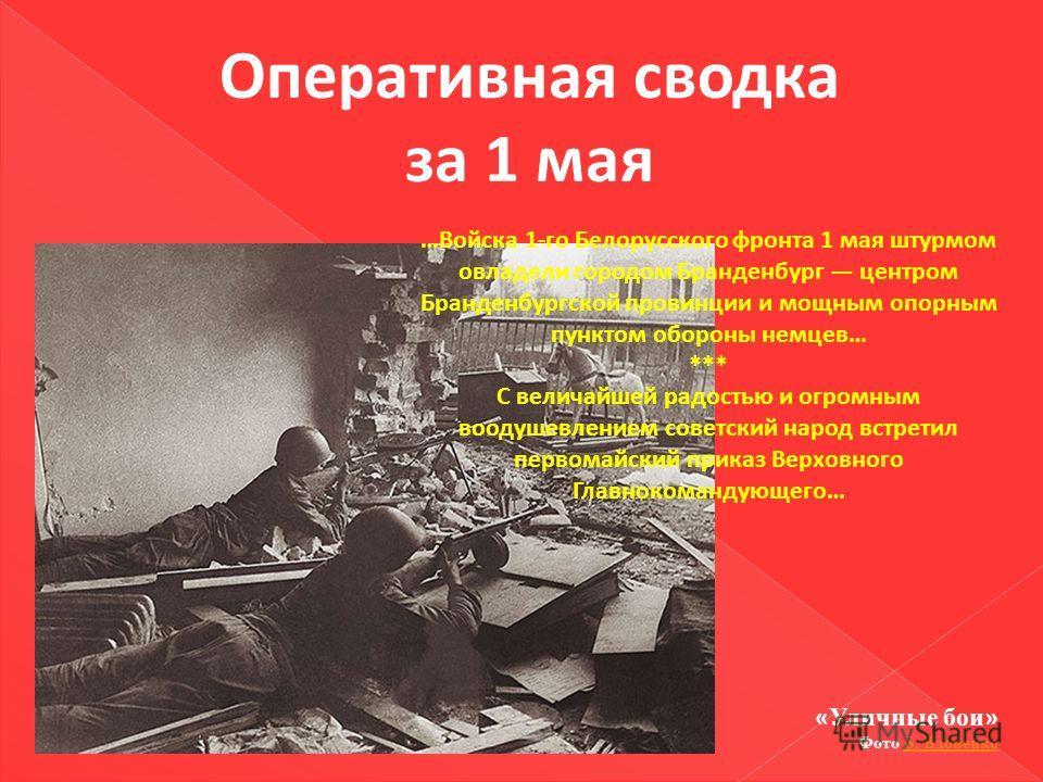 Оперативная сводка за 1 мая …Войска 1-го Белорусского фронта 1 мая штурмом овладели городом Бранденбург центром Бранденбургской провинции и мощным опорным пунктом обороны немцев… *** С величайшей радостью и огромным воодушевлением советский народ вст