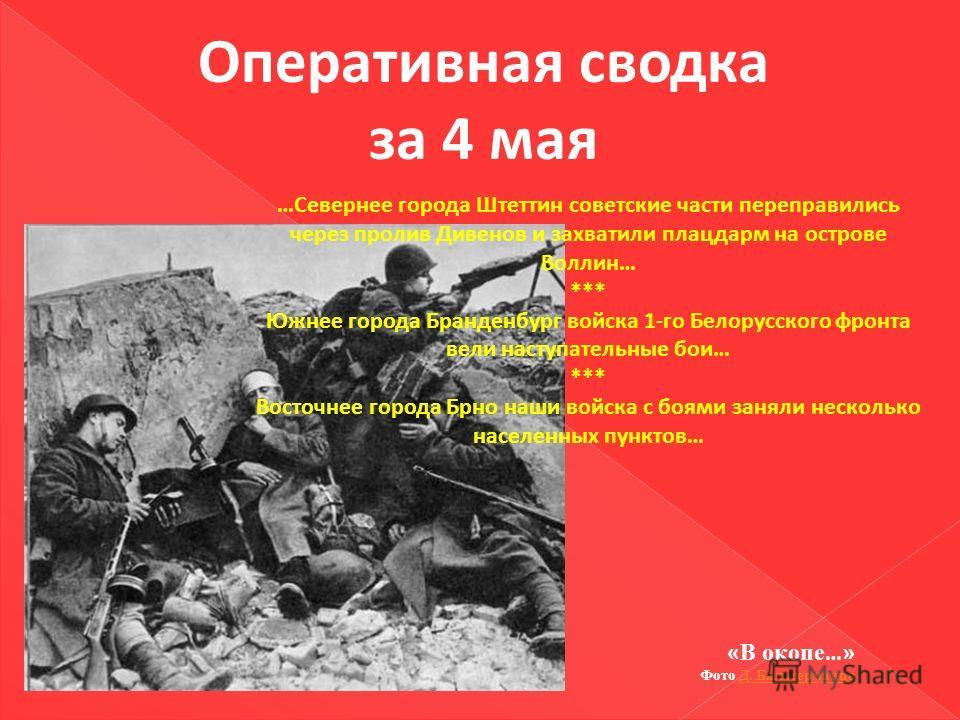 Оперативная сводка за 4 мая …Севернее города Штеттин советские части переправились через пролив Дивенов и захватили плацдарм на острове Воллин… *** Южнее города Бранденбург войска 1-го Белорусского фронта вели наступательные бои… *** Восточнее города