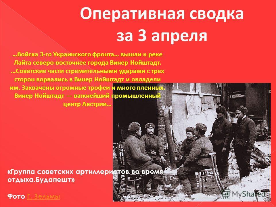 Оперативная сводка за 3 апреля …Войска 3-го Украинского фронта… вышли к реке Лайта северо-восточнее города Винер Нойштадт. …Советские части стремительными ударами с трех сторон ворвались в Винер Нойштадт и овладели им. Захвачены огромные трофеи и мно