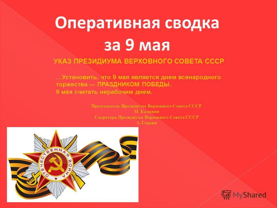 Оперативная сводка за 9 мая УКАЗ ПРЕЗИДИУМА ВЕРХОВНОГО СОВЕТА СССР …Установить, что 9 мая является днем всенародного торжества ПРАЗДНИКОМ ПОБЕДЫ. 9 мая считать нерабочим днем. Председатель Президиума Верховного Совета СССР М. Калинин Секретарь Презид