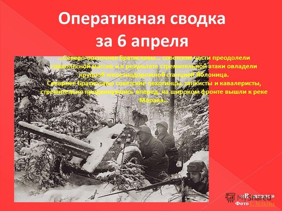 Оперативная сводка за 6 апреля …Северо-восточнее Братиславы… советские части преодолели горнолесной массив и в результате стремительной атаки овладели крупной железнодорожной станцией Яблоница. Севернее Братиславы советские пехотинцы, танкисты и кава