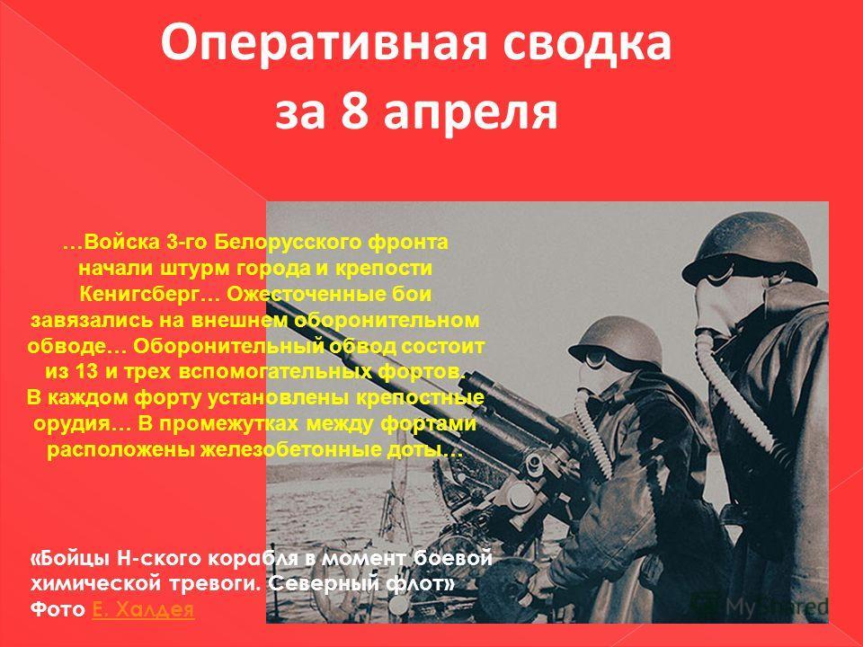 Оперативная сводка за 8 апреля …Войска 3-го Белорусского фронта начали штурм города и крепости Кенигсберг… Ожесточенные бои завязались на внешнем оборонительном обводе… Оборонительный обвод состоит из 13 и трех вспомогательных фортов. В каждом форту