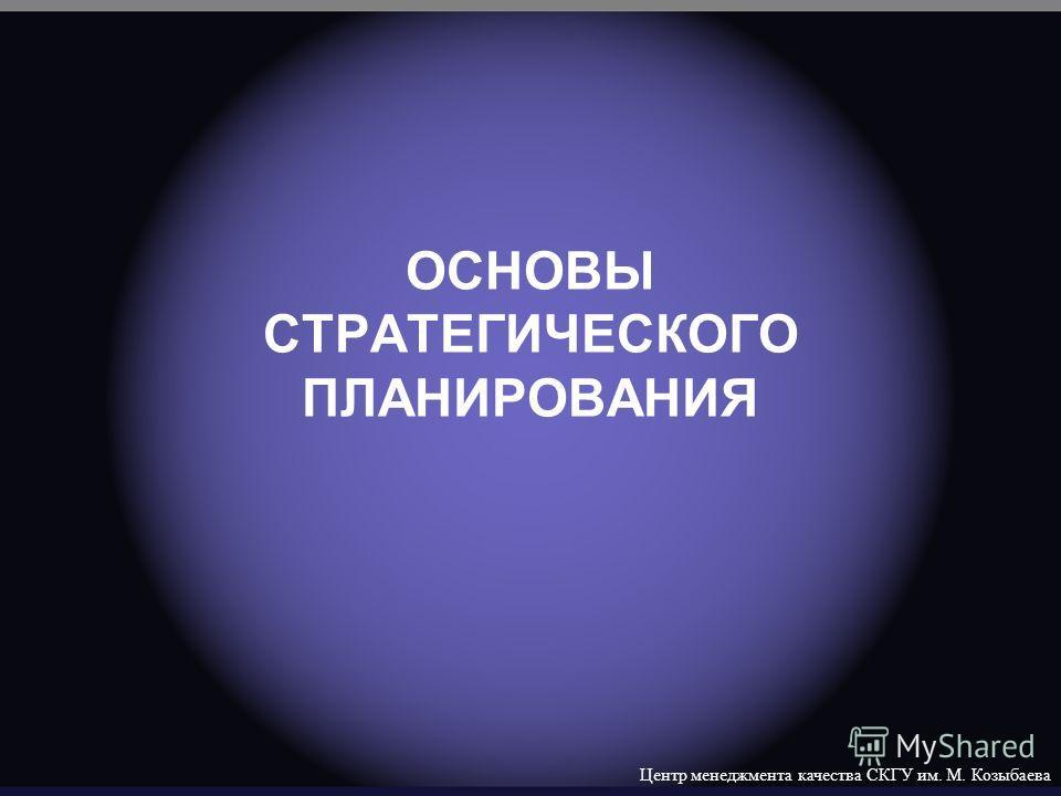 Центр менеджмента качества СКГУ им. М. Козыбаева ОСНОВЫ СТРАТЕГИЧЕСКОГО ПЛАНИРОВАНИЯ