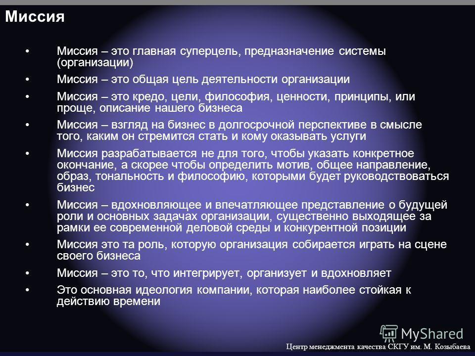 Центр менеджмента качества СКГУ им. М. Козыбаева Миссия Миссия – это главная суперцель, предназначение системы (организации) Миссия – это общая цель деятельности организации Миссия – это кредо, цели, философия, ценности, принципы, или проще, описание