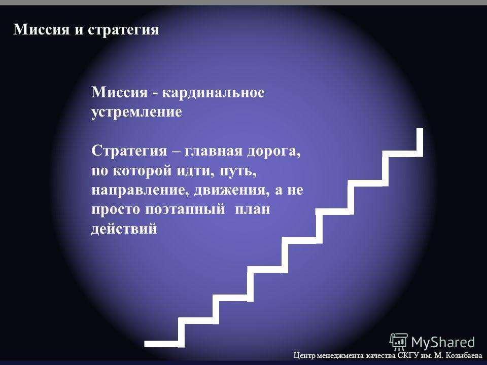 Центр менеджмента качества СКГУ им. М. Козыбаева Миссия - кардинальное устремление Стратегия – главная дорога, по которой идти, путь, направление, движения, а не просто поэтапный план действий Миссия и стратегия