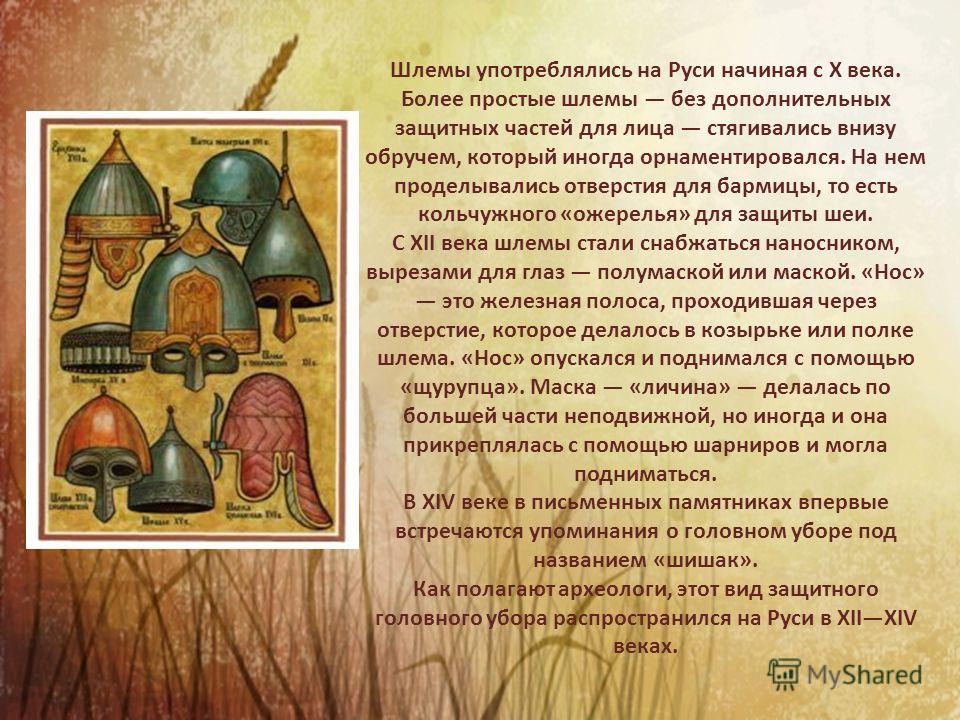 Шлемы употреблялись на Руси начиная с X века. Более простые шлемы без дополнительных защитных частей для лица стягивались внизу обручем, который иногда орнаментировался. На нем проделывались отверстия для бармицы, то есть кольчужного «ожерелья» для з
