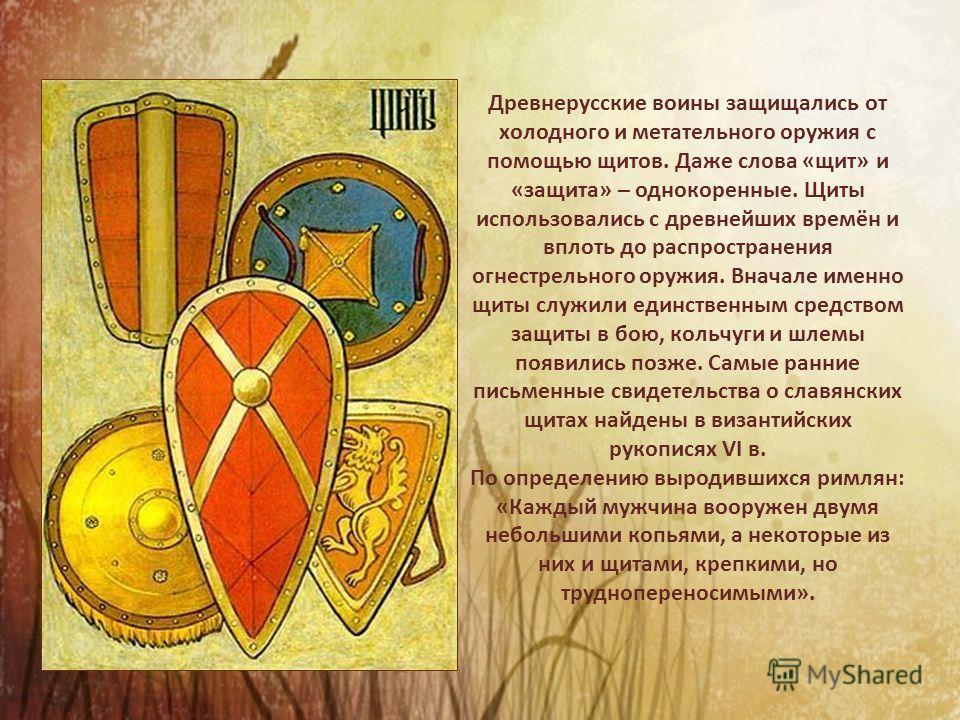 Древнерусские воины защищались от холодного и метательного оружия с помощью щитов. Даже слова «щит» и «защита» – однокоренные. Щиты использовались с древнейших времён и вплоть до распространения огнестрельного оружия. Вначале именно щиты служили един