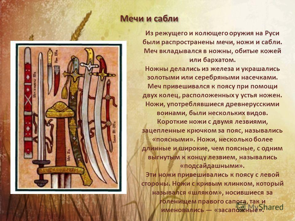 Мечи и сабли Из режущего и колющего оружия на Руси были распространены мечи, ножи и сабли. Меч вкладывался в ножны, обитые кожей или бархатом. Ножны делались из железа и украшались золотыми или серебряными насечками. Меч привешивался к поясу при помо