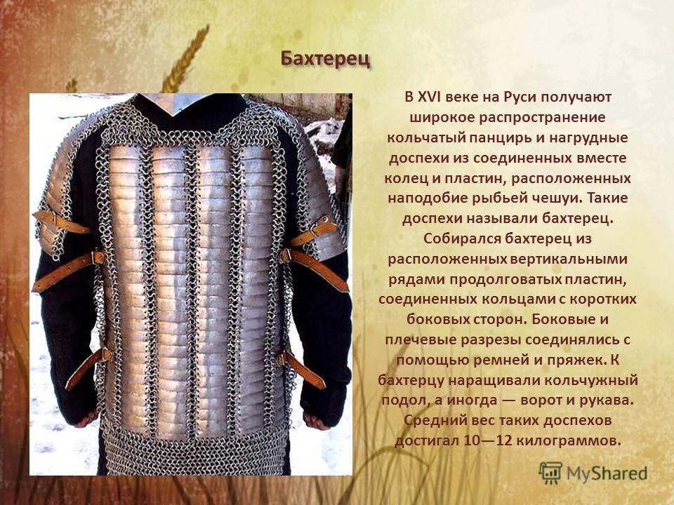 В XVI веке на Руси получают широкое распространение кольчатый панцирь и нагрудные доспехи из соединенных вместе колец и пластин, расположенных наподобие рыбьей чешуи. Такие доспехи называли бахтерец. Собирался бахтерец из расположенных вертикальными