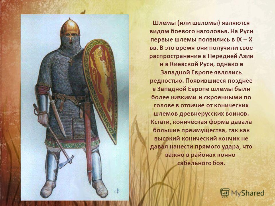 Шлемы (или шеломы) являются видом боевого наголовья. На Руси первые шлемы появились в IX – X вв. В это время они получили свое распространение в Передней Азии и в Киевской Руси, однако в Западной Европе являлись редкостью. Появившиеся позднее в Запад