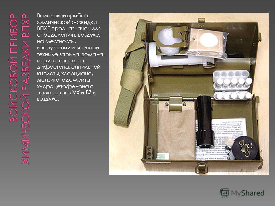 Войсковой прибор химической разведки ВПХР предназначен для определения в воздухе, на местности, вооружении и военной технике зарина, зомана, иприта. фосгена, дифосгена, синильной кислоты, хлорциана, люизита, адамсита, хлорацетофенона а также паров VX