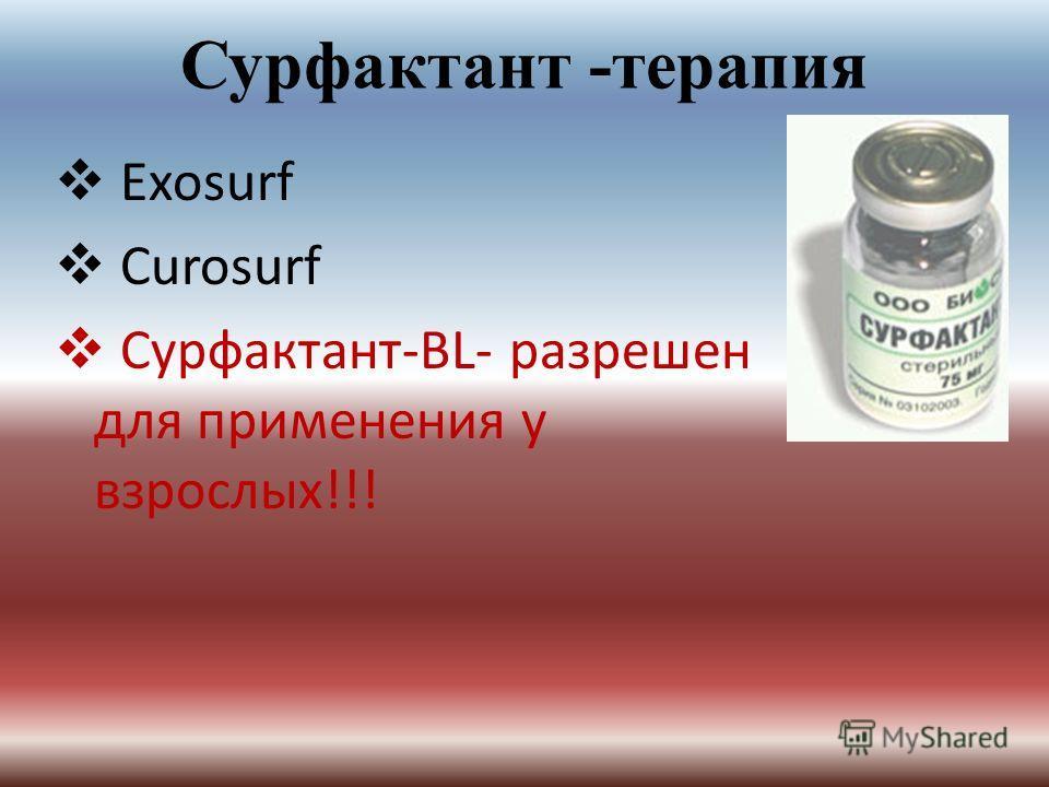 Сурфактант -терапия Exosurf Curosurf Сурфактант-BL- разрешен для применения у взрослых!!!