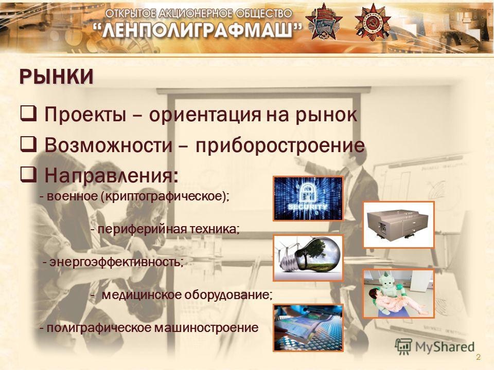2 РЫНКИ Проекты – ориентация на рынок Возможности – приборостроение Направления: - военное (криптографическое); - периферийная техника; - энергоэффективность; - медицинское оборудование; - полиграфическое машиностроение