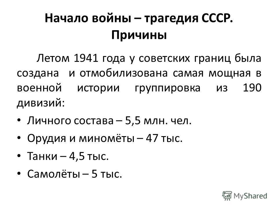 Начало войны – трагедия СССР. Причины Летом 1941 года у советских границ была создана и отмобилизована самая мощная в военной истории группировка из 190 дивизий: Личного состава – 5,5 млн. чел. Орудия и миномёты – 47 тыс. Танки – 4,5 тыс. Самолёты –