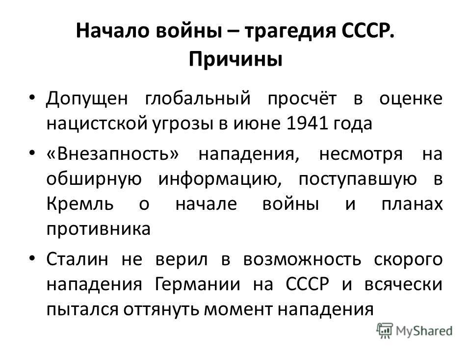 Начало войны – трагедия СССР. Причины Допущен глобальный просчёт в оценке нацистской угрозы в июне 1941 года «Внезапность» нападения, несмотря на обширную информацию, поступавшую в Кремль о начале войны и планах противника Сталин не верил в возможнос
