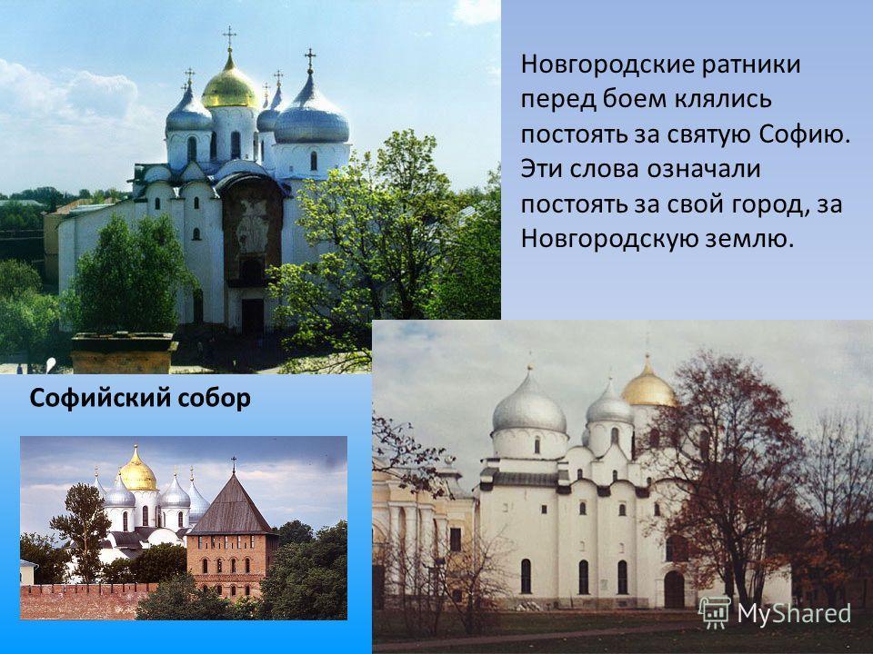 Софийский собор Новгородские ратники перед боем клялись постоять за святую Софию. Эти слова означали постоять за свой город, за Новгородскую землю.