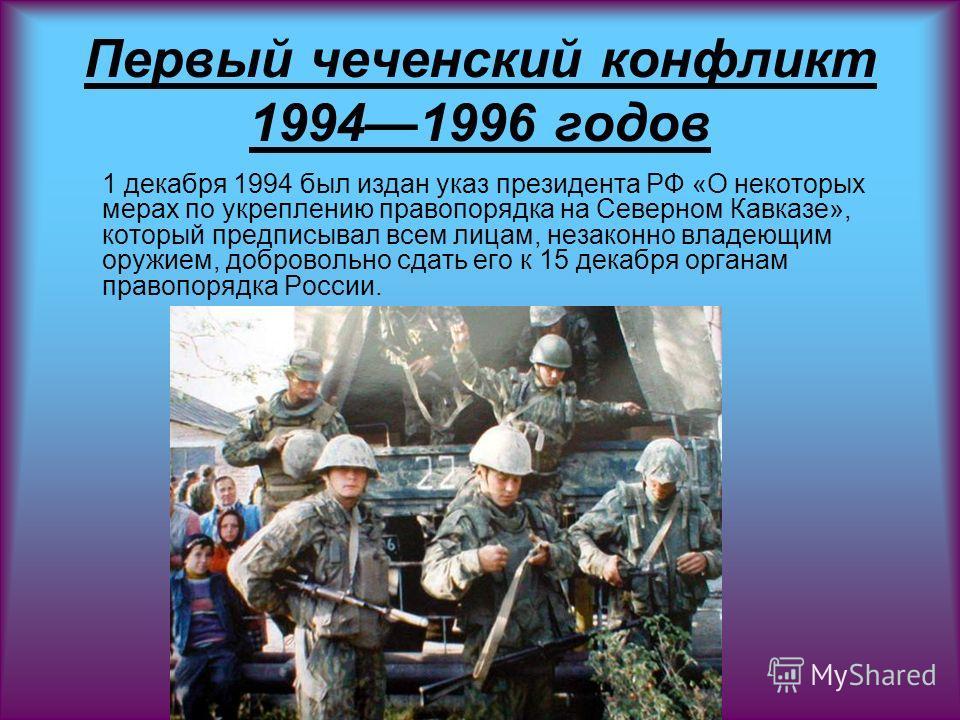 Первый чеченский конфликт 19941996 годов 1 декабря 1994 был издан указ президента РФ «О некоторых мерах по укреплению правопорядка на Северном Кавказе», который предписывал всем лицам, незаконно владеющим оружием, добровольно сдать его к 15 декабря о