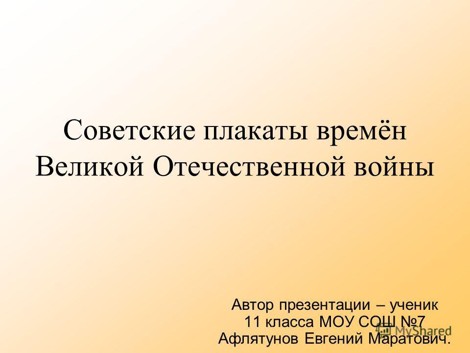 Советские плакаты времён Великой Отечественной войны Автор презентации – ученик 11 класса МОУ СОШ 7 Афлятунов Евгений Маратович.