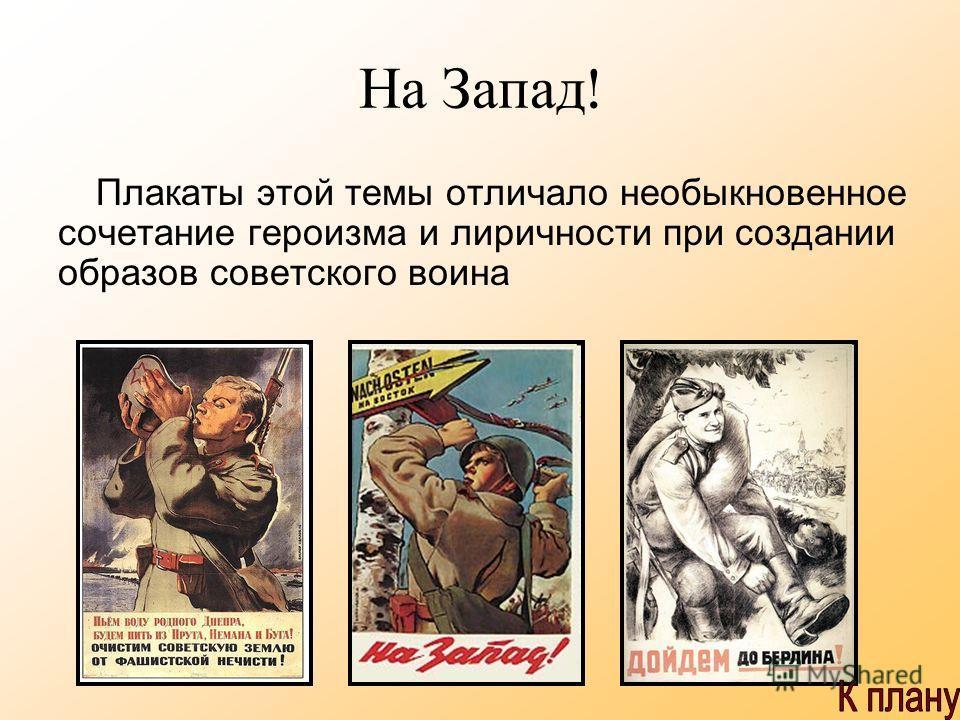 На Запад ! Плакаты этой темы отличало необыкновенное сочетание героизма и лиричности при создании образов советского воина