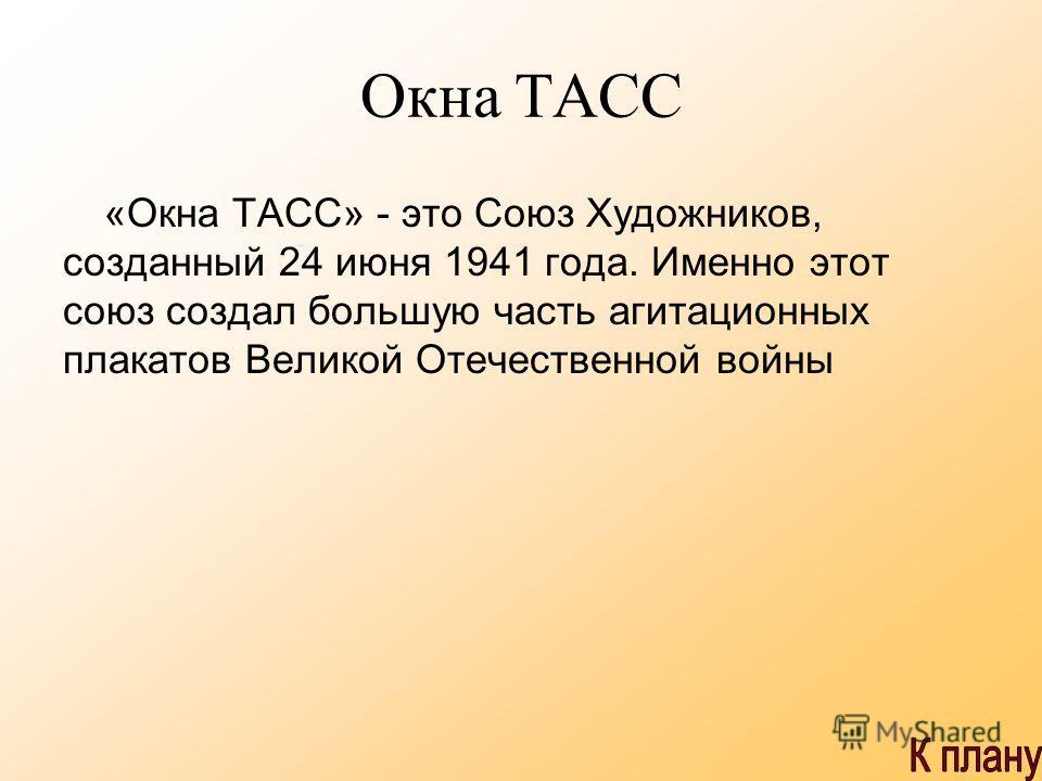 Окна ТАСС «Окна ТАСС» - это Союз Художников, созданный 24 июня 1941 года. Именно этот союз создал большую часть агитационных плакатов Великой Отечественной войны