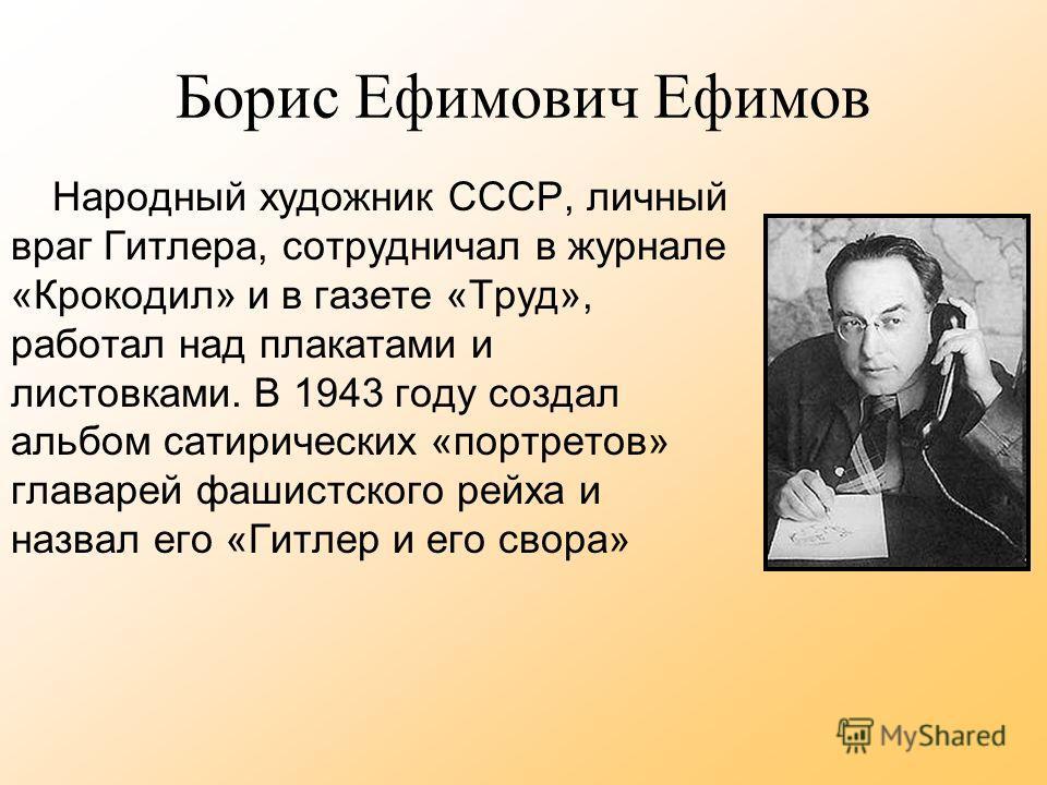 Борис Ефимович Ефимов Народный художник СССР, личный враг Гитлера, сотрудничал в журнале «Крокодил» и в газете «Труд», работал над плакатами и листовками. В 1943 году создал альбом сатирических «портретов» главарей фашистского рейха и назвал его «Гит