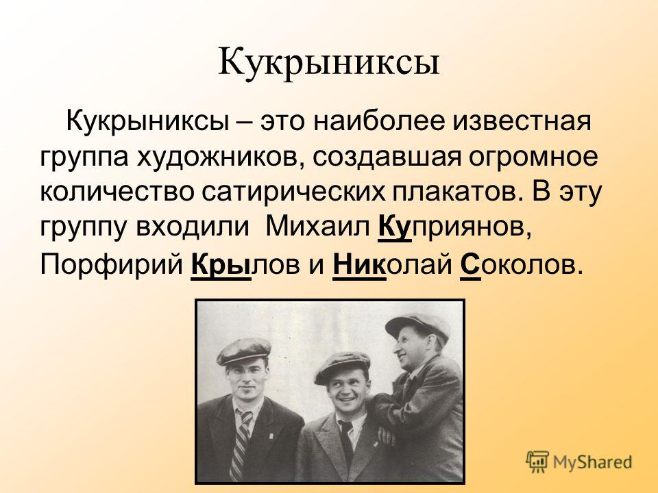 Кукрыниксы Кукрыниксы – это наиболее известная группа художников, создавшая огромное количество сатирических плакатов. В эту группу входили Михаил Куприянов, Порфирий Крылов и Николай Соколов.