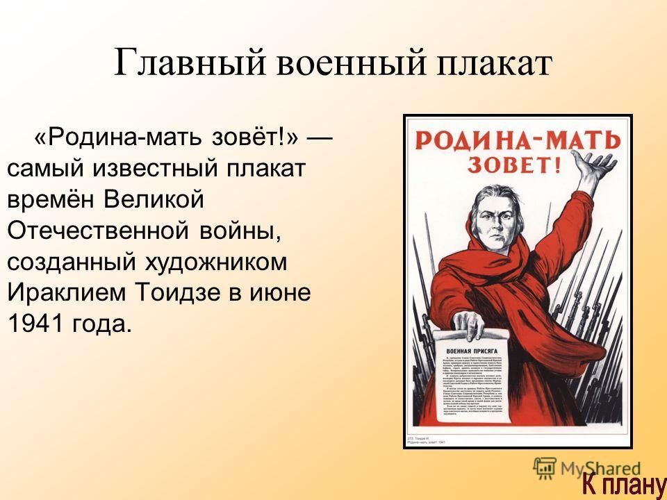 Главный военный плакат «Родина-мать зовёт!» самый известный плакат времён Великой Отечественной войны, созданный художником Ираклием Тоидзе в июне 1941 года.