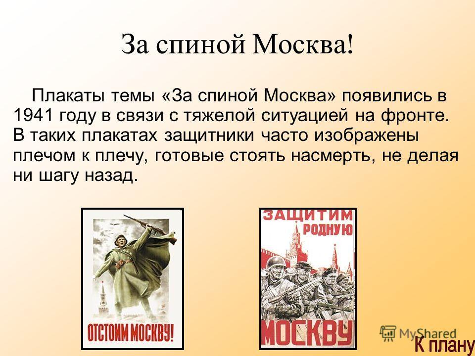 За спиной Москва ! Плакаты темы «За спиной Москва» появились в 1941 году в связи с тяжелой ситуацией на фронте. В таких плакатах защитники часто изображены плечом к плечу, готовые стоять насмерть, не делая ни шагу назад.