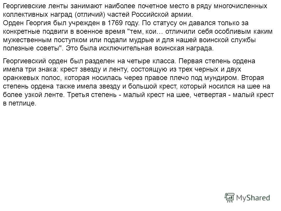 Георгиевские ленты занимают наиболее почетное место в ряду многочисленных коллективных наград (отличий) частей Российской армии. Орден Георгия был учрежден в 1769 году. По статусу он давался только за конкретные подвиги в военное время