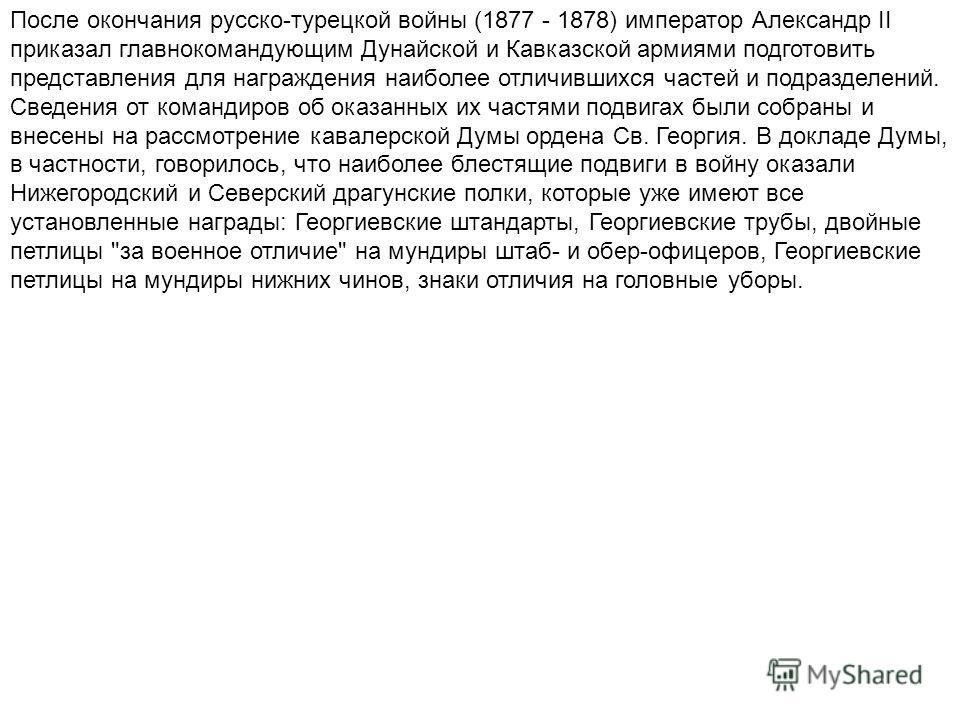 После окончания русско-турецкой войны (1877 - 1878) император Александр II приказал главнокомандующим Дунайской и Кавказской армиями подготовить представления для награждения наиболее отличившихся частей и подразделений. Сведения от командиров об ока