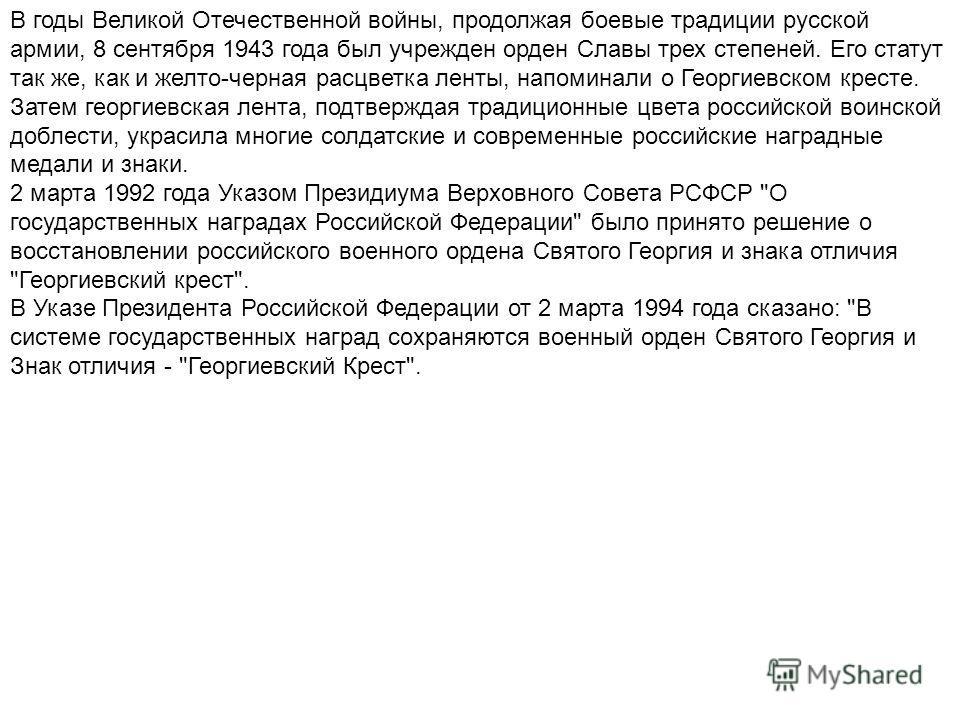 В годы Великой Отечественной войны, продолжая боевые традиции русской армии, 8 сентября 1943 года был учрежден орден Славы трех степеней. Его статут так же, как и желто-черная расцветка ленты, напоминали о Георгиевском кресте. Затем георгиевская лент