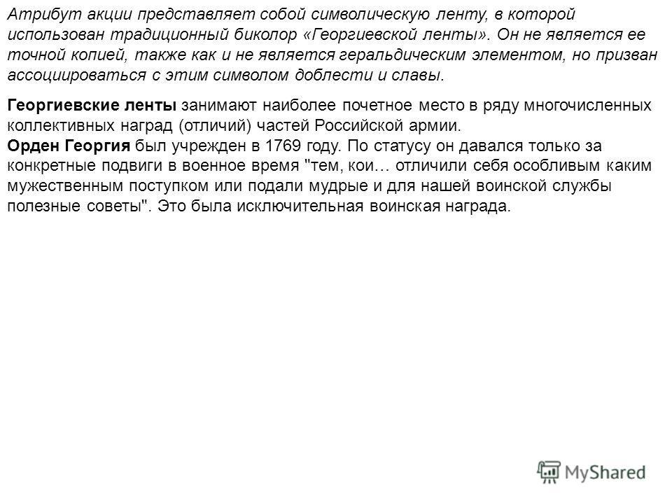Атрибут акции представляет собой символическую ленту, в которой использован традиционный биколор «Георгиевской ленты». Он не является ее точной копией, также как и не является геральдическим элементом, но призван ассоциироваться с этим символом добле