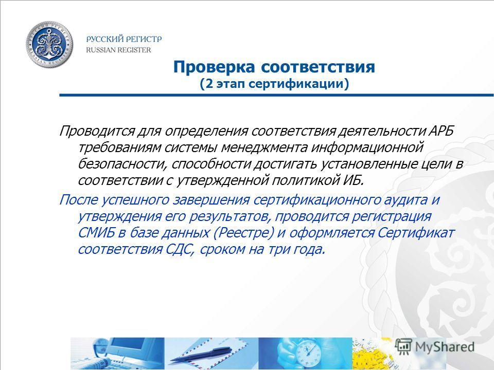 Проверка соответствия (2 этап сертификации) Проводится для определения соответствия деятельности АРБ требованиям системы менеджмента информационной безопасности, способности достигать установленные цели в соответствии с утвержденной политикой ИБ. Пос